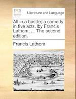 All in a Bustle; A Comedy in Five Acts, by Francis Lathom, ... the Second Edition. af Francis Lathom