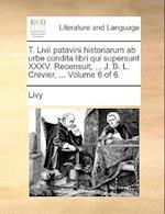 T. LIVII Patavini Historiarum AB Urbe Condita Libri Qui Supersunt XXXV. Recensuit, ... J. B. L. Crevier, ... Volume 6 of 6