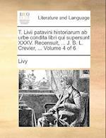 T. LIVII Patavini Historiarum AB Urbe Condita Libri Qui Supersunt XXXV. Recensuit, ... J. B. L. Crevier, ... Volume 4 of 6
