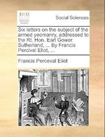 Six Letters on the Subject of the Armed Yeomanry, Addressed to the Rt. Hon. Earl Gower Sutherland, ... by Francis Percival Eliot, ... af Francis Perceval Eliot