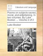 Poems on Subjects Sacred, Moral, and Entertaining. in Two Volumes. by Luke Booker. ... Volume 2 of 2 af Luke Booker