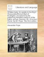 Of False Taste. an Epistle to the Right Honourable Richard Earl of Burlington. Occasion'd by His Publishing Palladio's Designs of the Baths, Arches, T