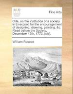 Ode, on the Institution of a Society in Liverpool, for the Encouragement of Designing, Drawing, Painting, &C. Read Before the Society, December 13th,
