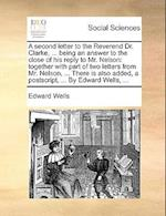 A Second Letter to the Reverend Dr. Clarke, ... Being an Answer to the Close of His Reply to Mr. Nelson