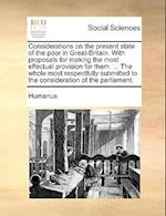 Considerations on the Present State of the Poor in Great-Britain. with Proposals for Making the Most Effectual Provision for Them. ... the Whole Most