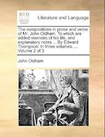 The Compositions in Prose and Verse of Mr. John Oldham. to Which Are Added Memoirs of His Life, and Explanatory Notes ... by Edward Thompson. in Three