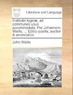 Institutio Logicae, Ad Communes Usus Accommodata. Per Johannem Wallis, ... Editio Quarta, Auctior & Emendatior. af John Wallis