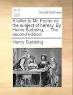 A Letter to Mr. Foster on the Subject of Heresy. by Henry Stebbing, ... the Second Edition.