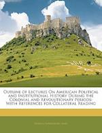 Outline of Lectures on American Political and Institutional History During the Colonial and Revolutionary Periods af Herman Vandenburg Ames