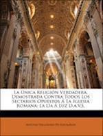 La Unica Religion Verdadera, Demostrada Contra Todos Los Sectarios Opuestos a la Iglesia Romana af Antonio Valladares De Sotomayor