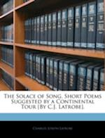 The Solace of Song, Short Poems Suggested by a Continental Tour [By C.J. Latrobe]. af Charles Joseph Latrobe