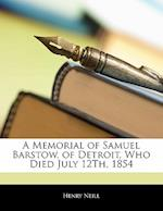 A Memorial of Samuel Barstow, of Detroit, Who Died July 12th, 1854 af Henry Neill