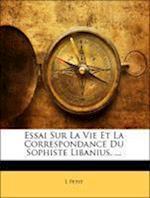 Essai Sur La Vie Et La Correspondance Du Sophiste Libanius. ... af L. Petit