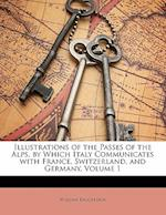Illustrations of the Passes of the Alps, by Which Italy Communicates with France, Switzerland, and Germany, Volume 1 af William Brockedon