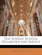 The Sunday School Organized for Service af Marion Lawrance
