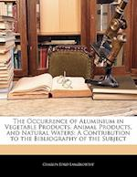 The Occurrence of Aluminium in Vegetable Products, Animal Products, and Natural Waters af Charles Ford Langworthy