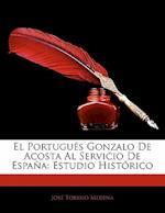 El Portugues Gonzalo de Acosta Al Servicio de Espana af Josbe Toribio Medina, Jose Toribio Medina