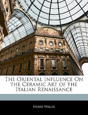 Bog, paperback The Oriental Influence on the Ceramic Art of the Italian Renaissance af Henry Wallis