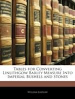 Tables for Converting Linlithgow Barley Measure Into Imperial Bushels and Stones af William Laidlaw