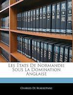 Les Etats de Normandie Sous La Domination Anglaise af Charles De Beaurepaire