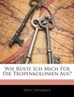 Wie Ruste Ich Mich Fur Die Tropenkolonien Aus? af Ernst Tappenbeck