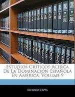 Estudios Crticos Acerca de La Dominacin Espaola En Amrica, Volume 9 af Ricardo Cappa