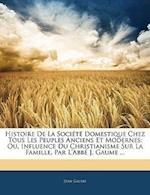 Histoire de La Societe Domestique Chez Tous Les Peuples Anciens Et Modernes af Jean Gaume