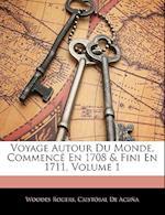 Voyage Autour de Monde, Commence En 1708 & Fini En 1711, Tome Premier af Cristobal De Acuna, Woodes Rogers, Cristbal De Acua