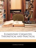 Elementary Chemistry, Theoretical and Practical af George Fownes