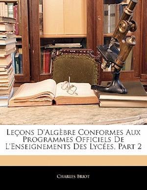 Bog, paperback Lecons D'Algebre Conformes Aux Programmes Officiels de L'Enseignements Des Lycees, Part 2 af Charles Briot