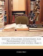 Le Ons D'Alg Bre Conformes Aux Programmes Officiels de L'Enseignements Des Lyc Es, Part 1 af Charles Briot