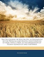 The Philosophy of Health; Or, an Exposition of the Physical and Mental Constitution of Man, with a View to the Promotion of Human Longevity and Happin af Southwood Smith