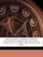 Bibliografa Histrica de Las Provincias Unidas del Rio de La Plata Desde El Ao 1780 Hasta El de 1821 af Antonio Zinny