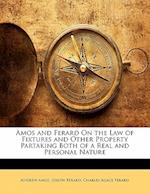 Amos and Ferard on the Law of Fixtures and Other Property Partaking Both of a Real and Personal Nature af Andrew Amos, Charles Agace Ferard, Joseph Ferard