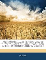 An Historical and Critical View of the Speculative Philosophy of Europe in the Nineteenth Century, Volume 1 af J. D. Morell