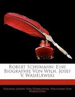 Robert Schumann af Wilhelm Joseph Von Wasielewski, Waldemar Von Wasielewski