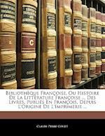 Biblioth Que Fran Oise, Ou Histoire de La Litt Rature Fran Oise ... Des Livres, Publi?'s En Fran OIS, Depuis L'Origine de L'Imprimerie ... af Claude-Pierre Goujet