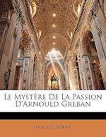 Le Mystere de La Passion D'Arnould Greban af Arnoul Greban, Arnoul Grban