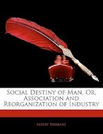 Social Destiny of Man, Or, Association and Reorganization of Industry af Albert Brisbane