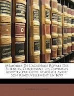 Memoires de L'Academie Royale Des Sciences, Contenant Les Ouvrages Adoptez Par Cette Academie Avant Son Renouvellement En 1699 af Academie Des Sciences, Acadmie Des Sciences
