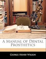 A Manual of Dental Prosthetics af George Henry Wilson