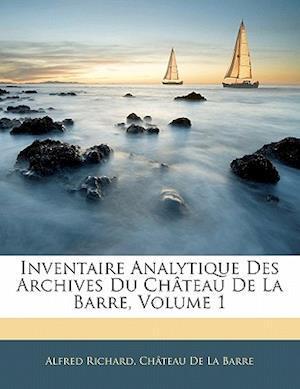 Bog, paperback Inventaire Analytique Des Archives Du Chateau de La Barre, Volume 1 af Alfred Richard, Ch[teau De La Barre, Chateau De La Barre