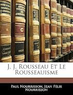 J. J. Rousseau Et Le Rousseauisme af Jean Flix Nourrisson, Paul Nourrisson