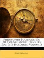 Philosophie Politique, Ou de L'Ordre Moral Dans Les Societes Humaines, Volume 2 af Variste Bavoux, Evariste Bavoux