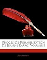 Proces de Rehabilitation de Jeanne D'Arc, Volume 2 af Joseph Fabre