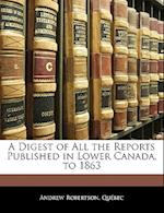A Digest of All the Reports Published in Lower Canada, to 1863 af Andrew Qubec, Andrew Quebec, Andrew Robertson