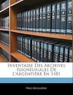 Inventaire Des Archives Seigneuriales de L'Argentiere En 1481 af Paul Guillaume