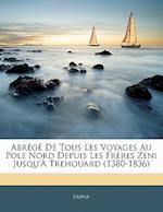 Abrege de Tous Les Voyages Au Pole Nord Depuis Les Freres Zeni Jusqu'a Trehouard (1380-1836)