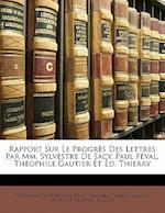 Rapport Sur Le Progres Des Lettres Par MM. Sylvestre de Sacy, Paul Feval, Theophile Gautier Et Ed. Thierry