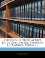Estudios Criticos Acerca de La Dominacion Espanola En America, Volume 2 af Ricardo Cappa